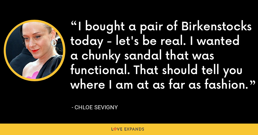 I bought a pair of Birkenstocks today - let's be real. I wanted a chunky sandal that was functional. That should tell you where I am at as far as fashion. - Chloe Sevigny