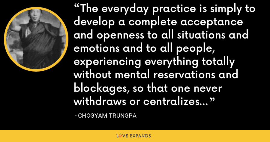 The everyday practice is simply to develop a complete acceptance and openness to all situations and emotions and to all people, experiencing everything totally without mental reservations and blockages, so that one never withdraws or centralizes into oneself. - Chogyam Trungpa