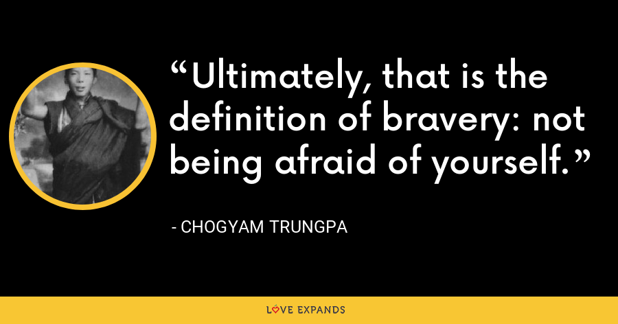 Ultimately, that is the definition of bravery: not being afraid of yourself. - Chogyam Trungpa