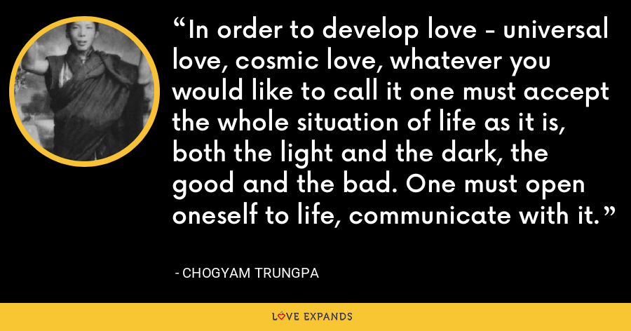 In order to develop love - universal love, cosmic love, whatever you would like to call it one must accept the whole situation of life as it is, both the light and the dark, the good and the bad. One must open oneself to life, communicate with it. - Chogyam Trungpa