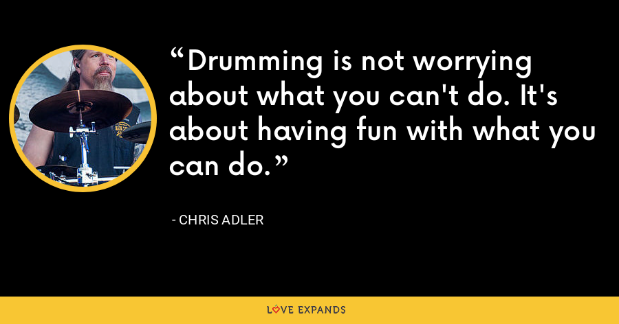 Drumming is not worrying about what you can't do. It's about having fun with what you can do. - Chris Adler