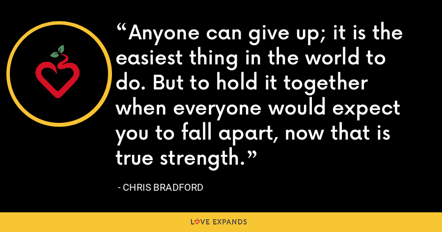 Anyone can give up; it is the easiest thing in the world to do. But to hold it together when everyone would expect you to fall apart, now that is true strength. - Chris Bradford
