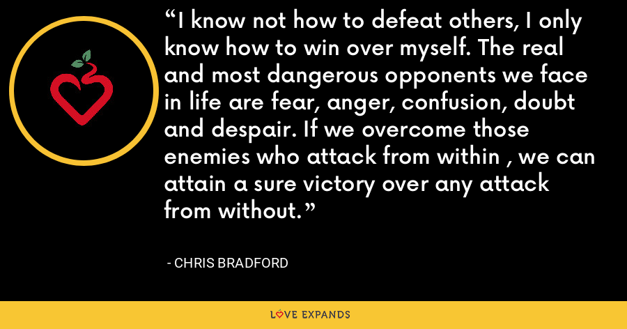 I know not how to defeat others, I only know how to win over myself. The real and most dangerous opponents we face in life are fear, anger, confusion, doubt and despair. If we overcome those enemies who attack from within , we can attain a sure victory over any attack from without. - Chris Bradford