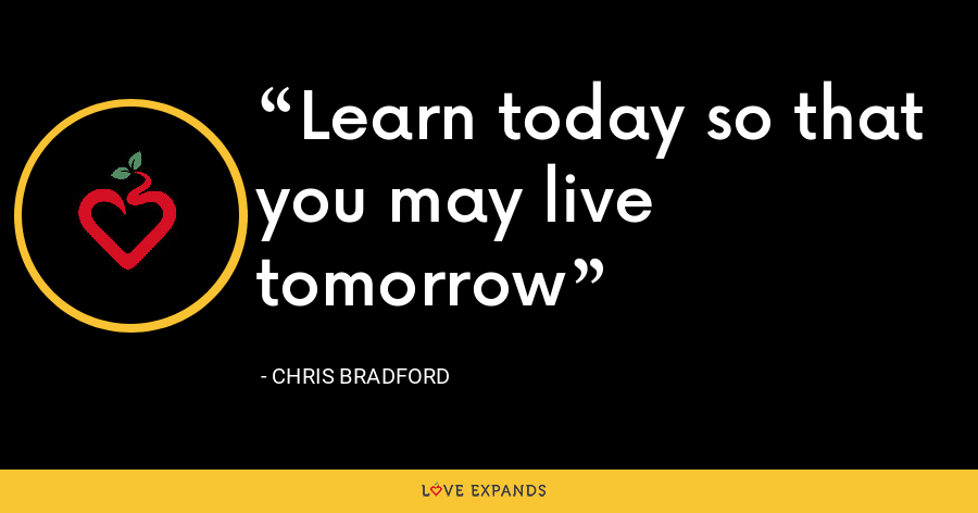 Learn today so that you may live tomorrow - Chris Bradford