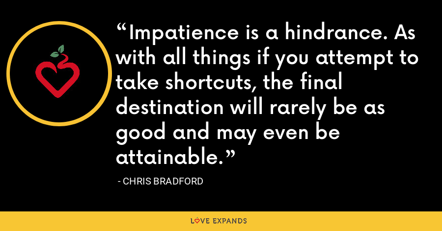 Impatience is a hindrance. As with all things if you attempt to take shortcuts, the final destination will rarely be as good and may even be attainable. - Chris Bradford