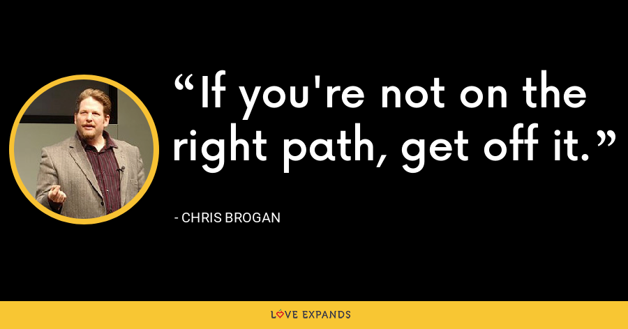 If you're not on the right path, get off it. - Chris Brogan