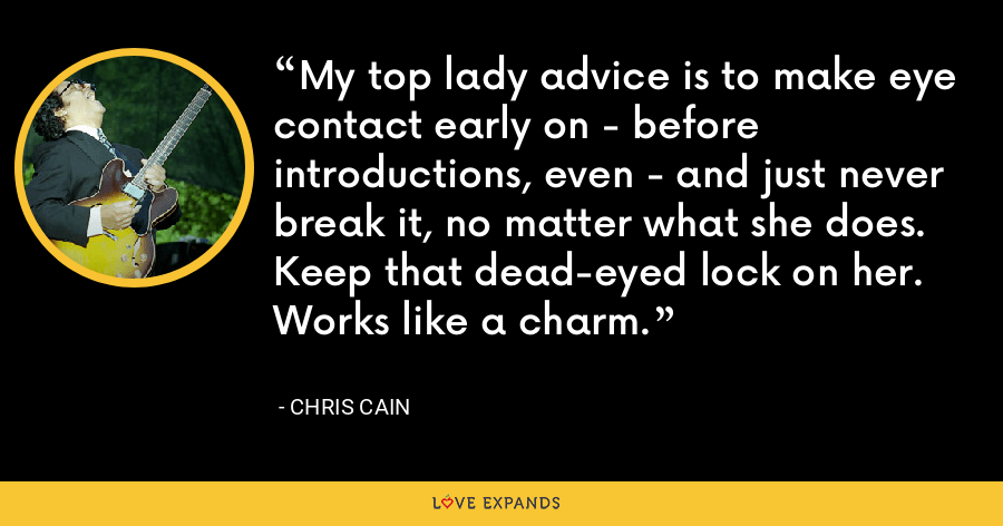My top lady advice is to make eye contact early on - before introductions, even - and just never break it, no matter what she does. Keep that dead-eyed lock on her. Works like a charm. - Chris Cain