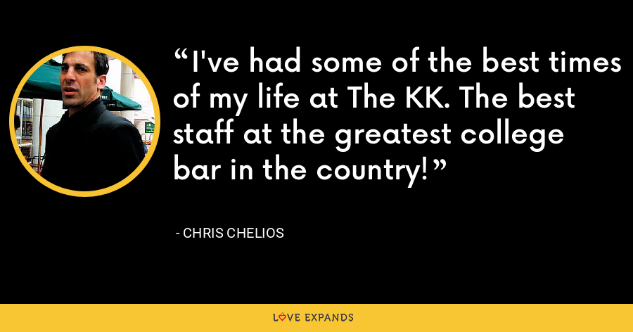 I've had some of the best times of my life at The KK. The best staff at the greatest college bar in the country! - Chris Chelios