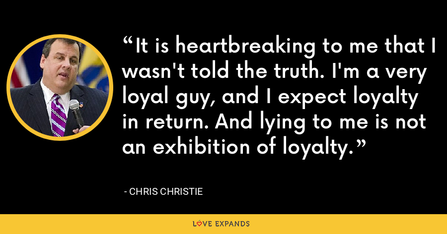 It is heartbreaking to me that I wasn't told the truth. I'm a very loyal guy, and I expect loyalty in return. And lying to me is not an exhibition of loyalty. - Chris Christie