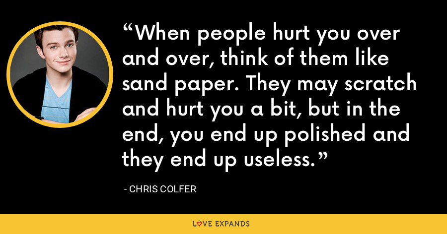 When people hurt you over and over, think of them like sand paper. They may scratch and hurt you a bit, but in the end, you end up polished and they end up useless. - Chris Colfer