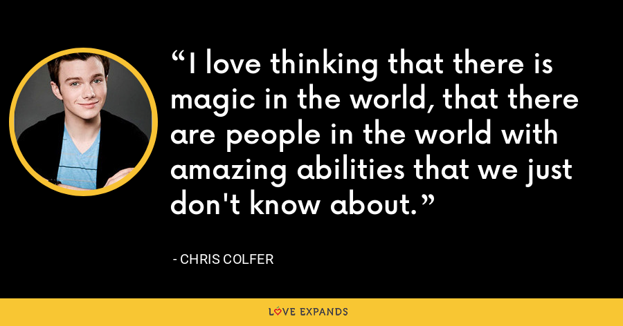 I love thinking that there is magic in the world, that there are people in the world with amazing abilities that we just don't know about. - Chris Colfer