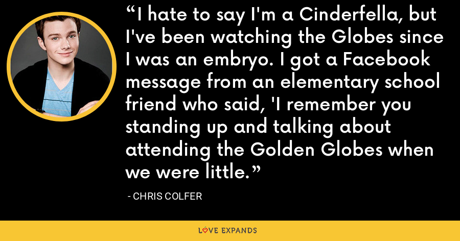 I hate to say I'm a Cinderfella, but I've been watching the Globes since I was an embryo. I got a Facebook message from an elementary school friend who said, 'I remember you standing up and talking about attending the Golden Globes when we were little. - Chris Colfer