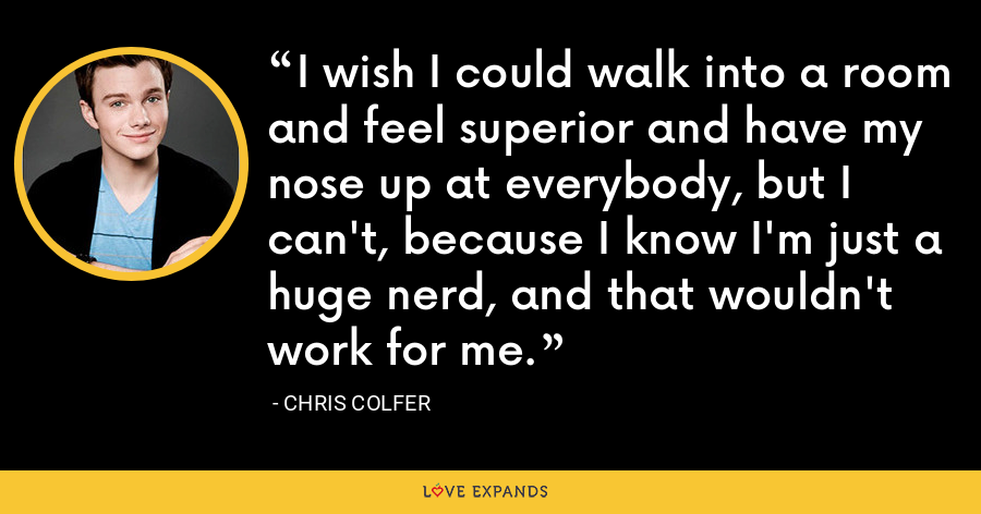I wish I could walk into a room and feel superior and have my nose up at everybody, but I can't, because I know I'm just a huge nerd, and that wouldn't work for me. - Chris Colfer