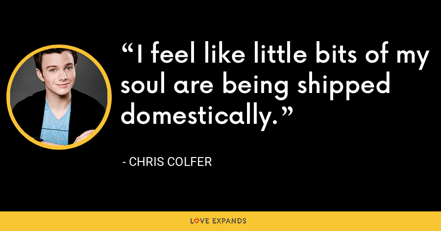 I feel like little bits of my soul are being shipped domestically. - Chris Colfer