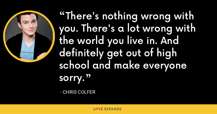 There's nothing wrong with you. There's a lot wrong with the world you live in. And definitely get out of high school and make everyone sorry. - Chris Colfer