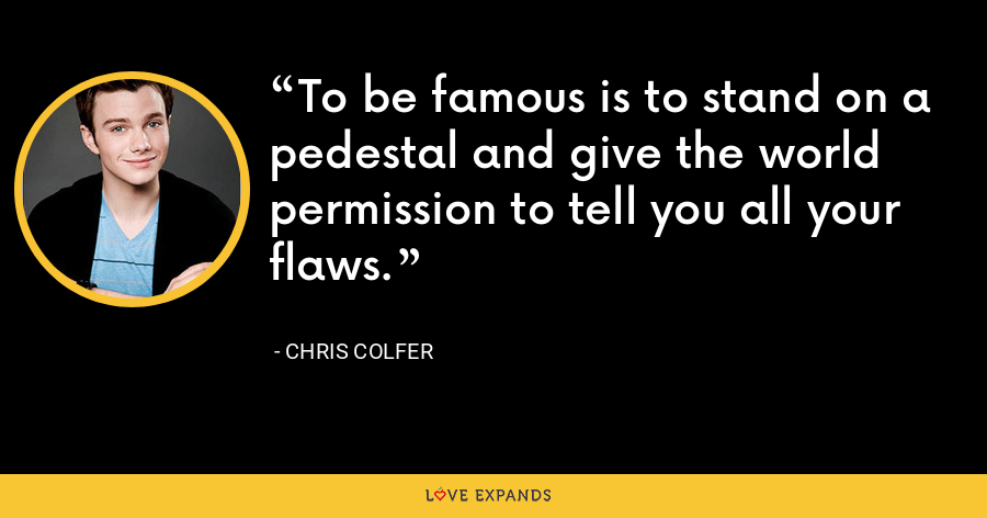 To be famous is to stand on a pedestal and give the world permission to tell you all your flaws. - Chris Colfer