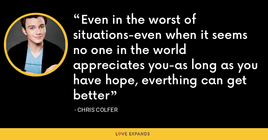 Even in the worst of situations-even when it seems no one in the world appreciates you-as long as you have hope, everthing can get better - Chris Colfer