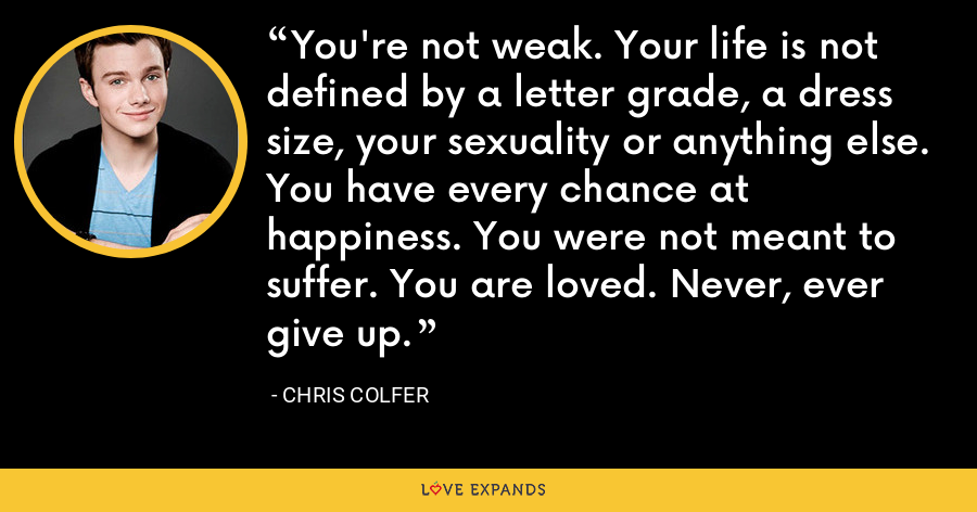 You're not weak. Your life is not defined by a letter grade, a dress size, your sexuality or anything else. You have every chance at happiness. You were not meant to suffer. You are loved. Never, ever give up. - Chris Colfer