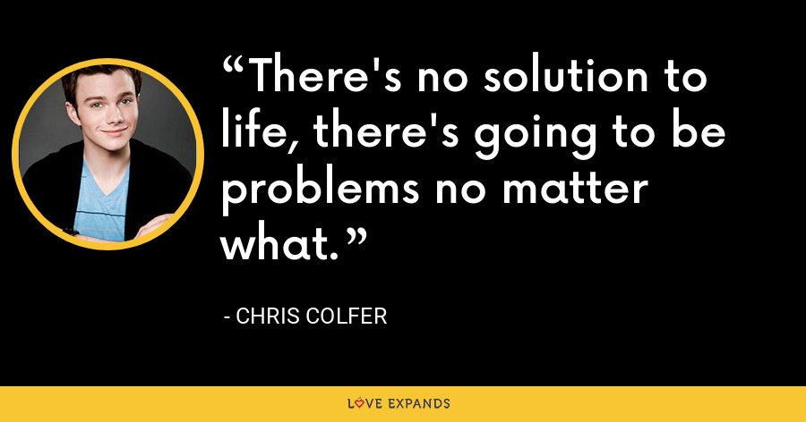 There's no solution to life, there's going to be problems no matter what. - Chris Colfer