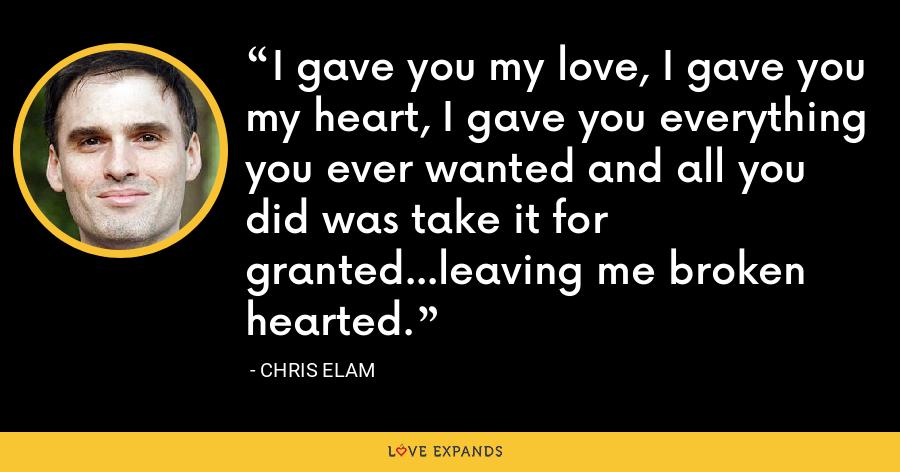 I gave you my love, I gave you my heart, I gave you everything you ever wanted and all you did was take it for granted...leaving me broken hearted. - Chris Elam