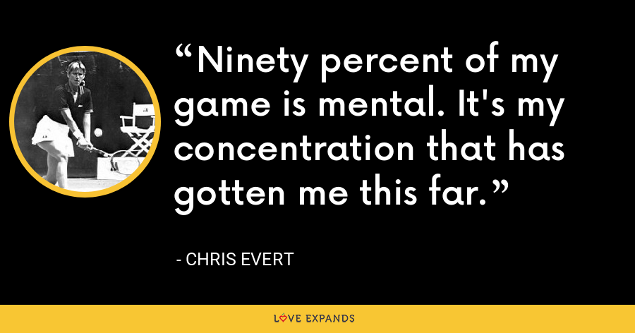 Ninety percent of my game is mental. It's my concentration that has gotten me this far. - Chris Evert