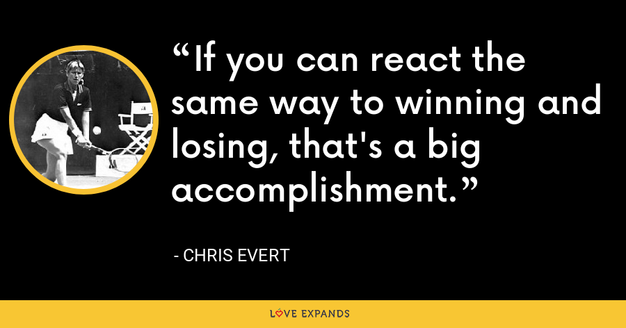 If you can react the same way to winning and losing, that's a big accomplishment. - Chris Evert