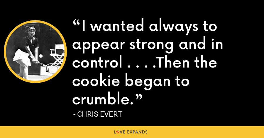 I wanted always to appear strong and in control . . . .Then the cookie began to crumble. - Chris Evert