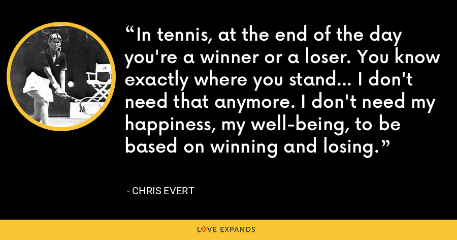 In tennis, at the end of the day you're a winner or a loser. You know exactly where you stand... I don't need that anymore. I don't need my happiness, my well-being, to be based on winning and losing. - Chris Evert