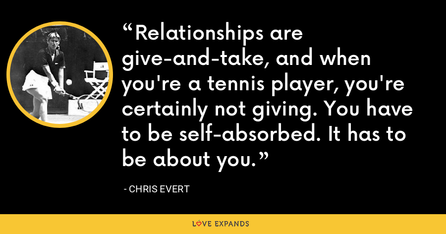 Relationships are give-and-take, and when you're a tennis player, you're certainly not giving. You have to be self-absorbed. It has to be about you. - Chris Evert