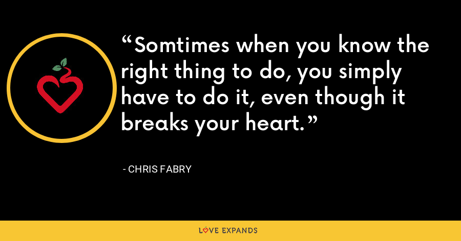Somtimes when you know the right thing to do, you simply have to do it, even though it breaks your heart. - Chris Fabry