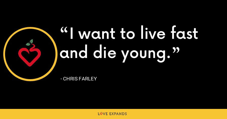 I want to live fast and die young. - Chris Farley