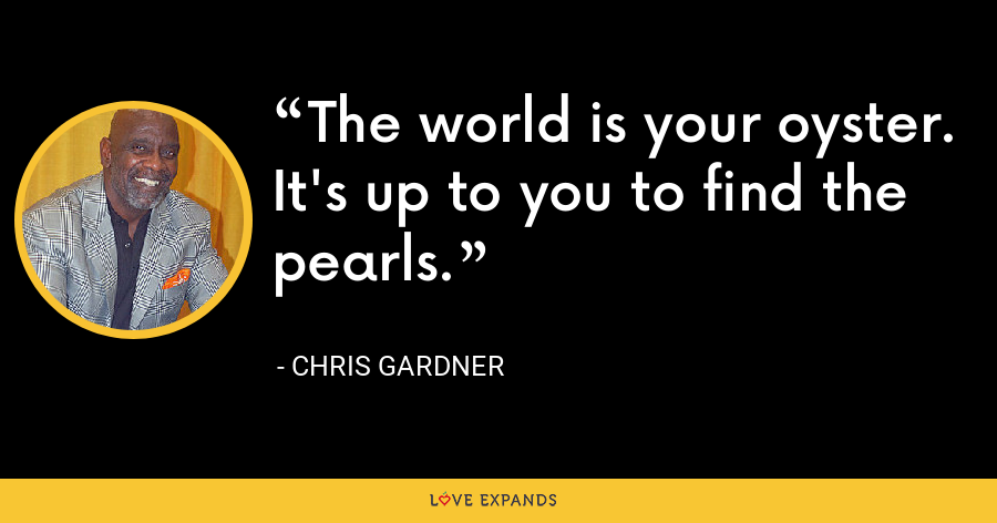 The world is your oyster. It's up to you to find the pearls. - Chris Gardner