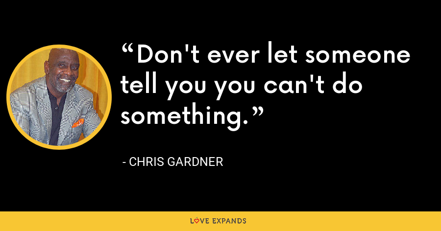 Don't ever let someone tell you you can't do something. - Chris Gardner
