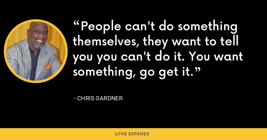 People can't do something themselves, they want to tell you you can't do it. You want something, go get it. - Chris Gardner