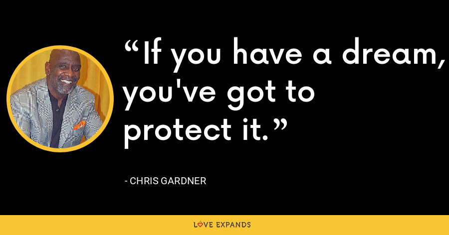 If you have a dream, you've got to protect it. - Chris Gardner
