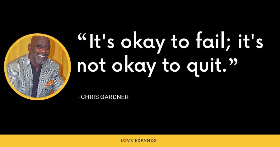 It's okay to fail; it's not okay to quit. - Chris Gardner
