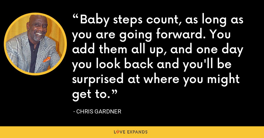 Baby steps count, as long as you are going forward. You add them all up, and one day you look back and you'll be surprised at where you might get to. - Chris Gardner
