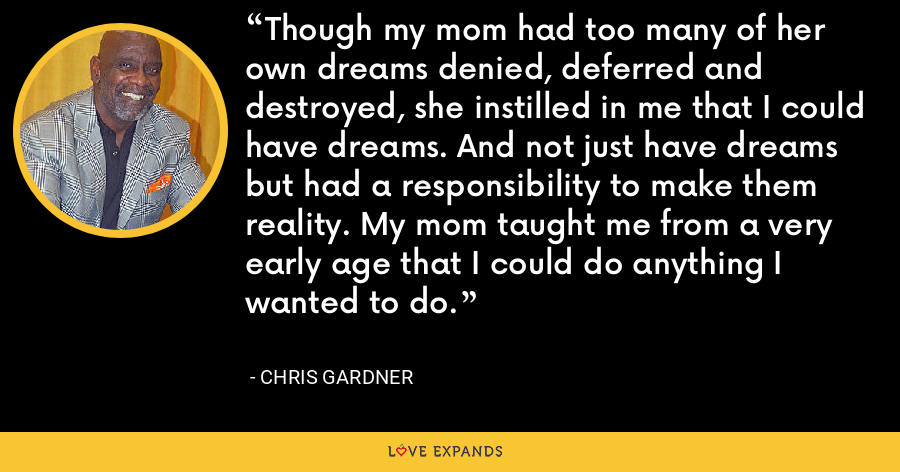 Though my mom had too many of her own dreams denied, deferred and destroyed, she instilled in me that I could have dreams. And not just have dreams but had a responsibility to make them reality. My mom taught me from a very early age that I could do anything I wanted to do. - Chris Gardner