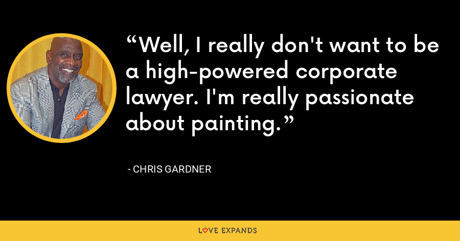 Well, I really don't want to be a high-powered corporate lawyer. I'm really passionate about painting. - Chris Gardner