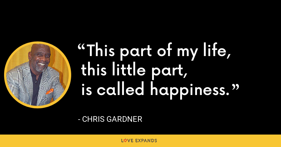 This part of my life,  this little part,  is called happiness. - Chris Gardner