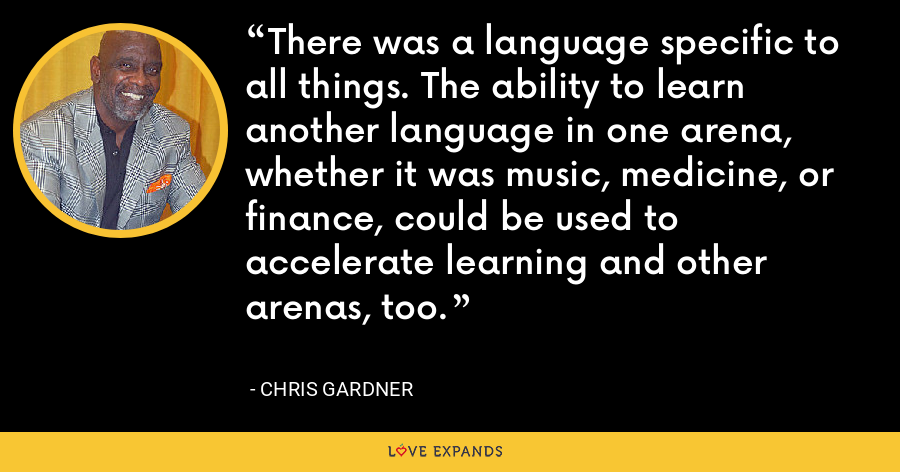 There was a language specific to all things. The ability to learn another language in one arena, whether it was music, medicine, or finance, could be used to accelerate learning and other arenas, too. - Chris Gardner