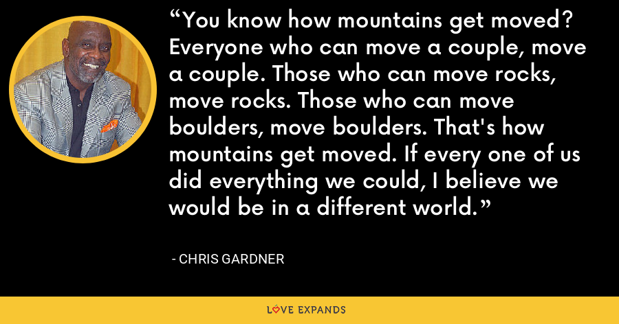 You know how mountains get moved? Everyone who can move a couple, move a couple. Those who can move rocks, move rocks. Those who can move boulders, move boulders. That's how mountains get moved. If every one of us did everything we could, I believe we would be in a different world. - Chris Gardner
