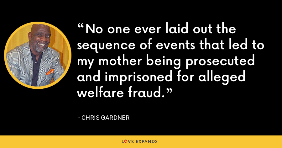 No one ever laid out the sequence of events that led to my mother being prosecuted and imprisoned for alleged welfare fraud. - Chris Gardner