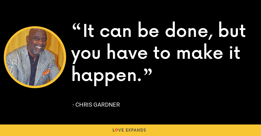 It can be done, but you have to make it happen. - Chris Gardner