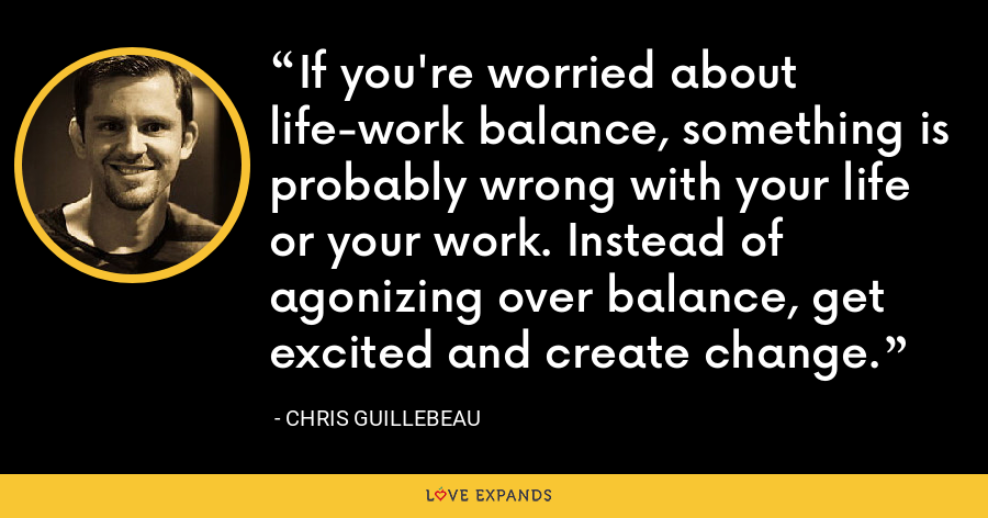 If you're worried about life-work balance, something is probably wrong with your life or your work. Instead of agonizing over balance, get excited and create change. - Chris Guillebeau