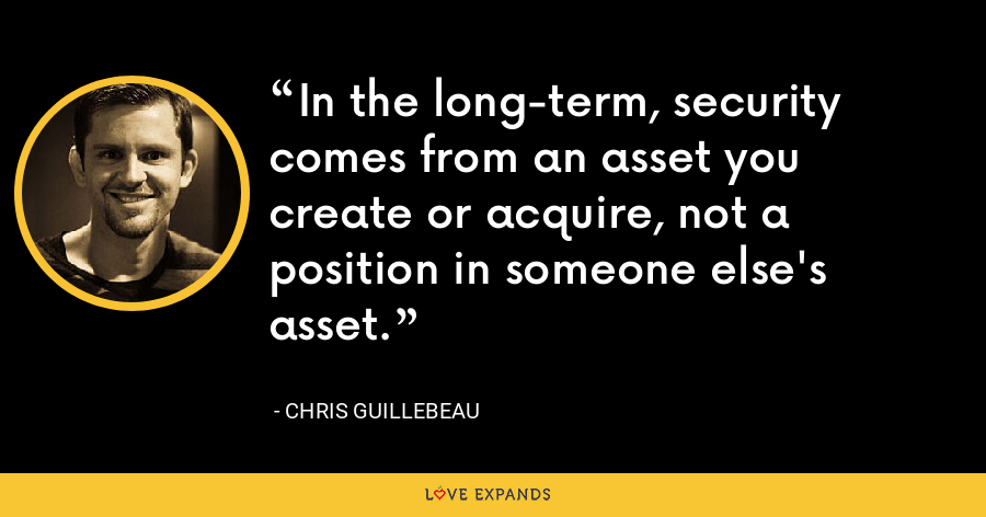 In the long-term, security comes from an asset you create or acquire, not a position in someone else's asset. - Chris Guillebeau