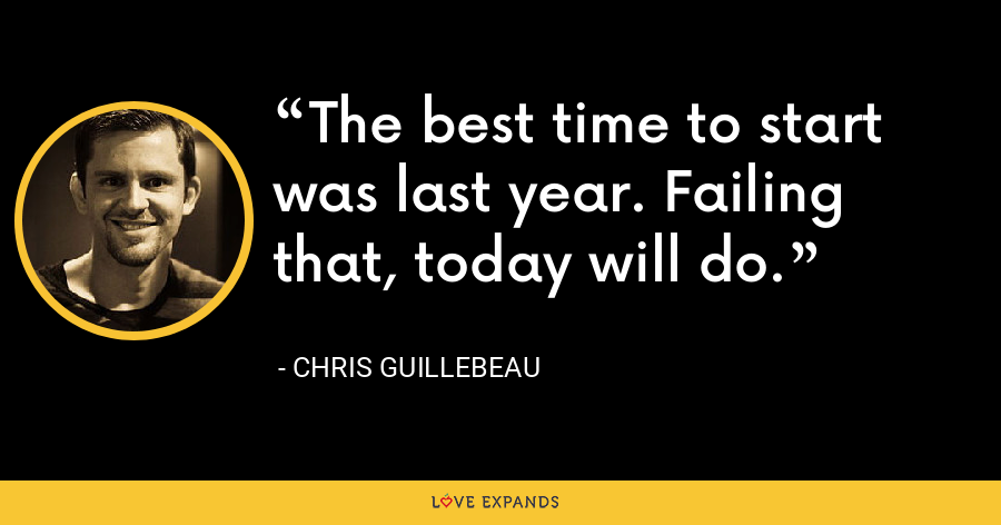 The best time to start was last year. Failing that, today will do. - Chris Guillebeau