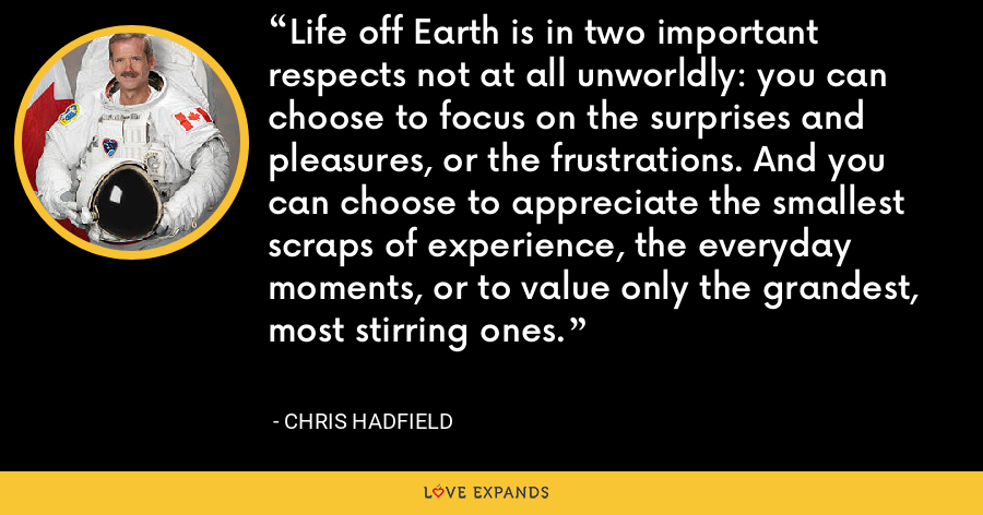 Life off Earth is in two important respects not at all unworldly: you can choose to focus on the surprises and pleasures, or the frustrations. And you can choose to appreciate the smallest scraps of experience, the everyday moments, or to value only the grandest, most stirring ones. - Chris Hadfield