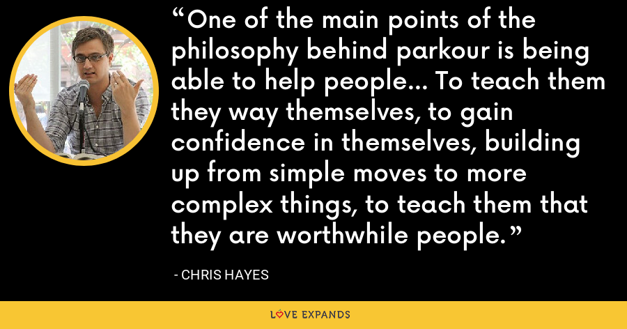 One of the main points of the philosophy behind parkour is being able to help people... To teach them they way themselves, to gain confidence in themselves, building up from simple moves to more complex things, to teach them that they are worthwhile people. - Chris Hayes