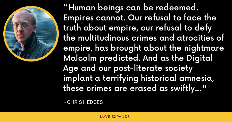 Human beings can be redeemed. Empires cannot. Our refusal to face the truth about empire, our refusal to defy the multitudinous crimes and atrocities of empire, has brought about the nightmare Malcolm predicted. And as the Digital Age and our post-literate society implant a terrifying historical amnesia, these crimes are erased as swiftly as they are committed. - Chris Hedges